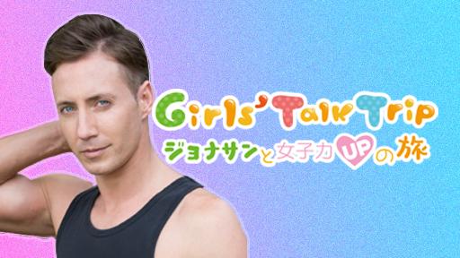 Girls' Talk Trip〜ジョナサンと女子力UPの旅